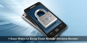 7 Easy Ways to Keep Your Mobile Devices Secure
