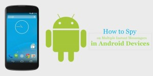 Spy on Multiple Instant Messengers in Android Devices