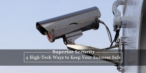 4 High-Tech Ways to Keep Your Business Safe
